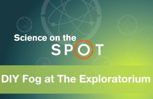 Science on the SPOT: DIY Fog at The Exploratorium
