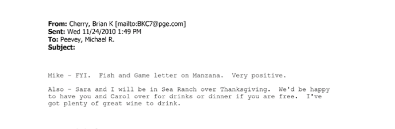 """Mike – FYI. Fish and Game letter on Manzana. Very positive,"" he wrote. ""Also – Sara and I will be in Sea Ranch over Thanksgiving. We'd be happy to have you and Carol [Peevey's wife, Democratic Sen. Carol Liu] over for drinks or dinner if you are free. I've got plenty of great wine to drink."""