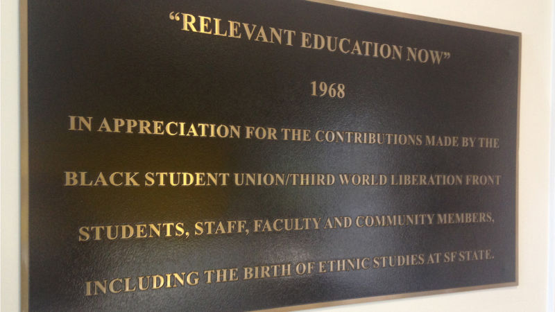 "A plaque in the College of Ethnic Studies Building reads: ""'Relevant education now' 1968, in appreciation for the contributions made by the Black Student Union/Third World Liberation Front students, staff, faculty, community members, including the birth of ethnic studies at SF State."""