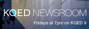 KQED Newsroom Fridays at 7pm on KQED 9