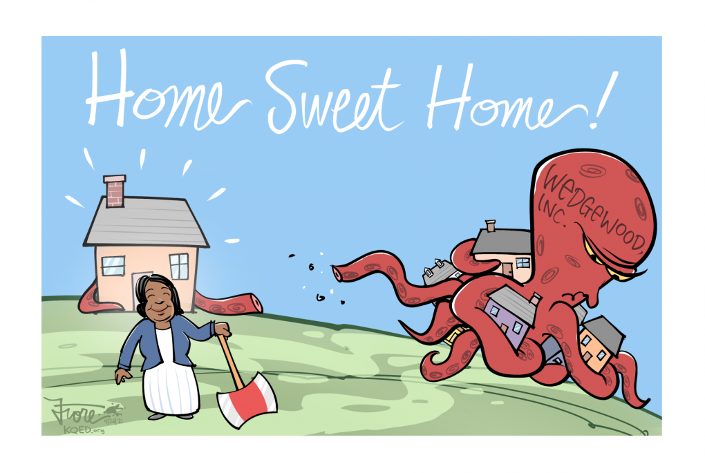 A Mark Fiore cartoon showing an octopus-style monster representing Wedgewood, Inc, a notorious house-flipping corporation, losing one of its arms that are grabbing houses to Jocelyn Foreman, who successfully used SB 1079 to purchase her home back from the company.
