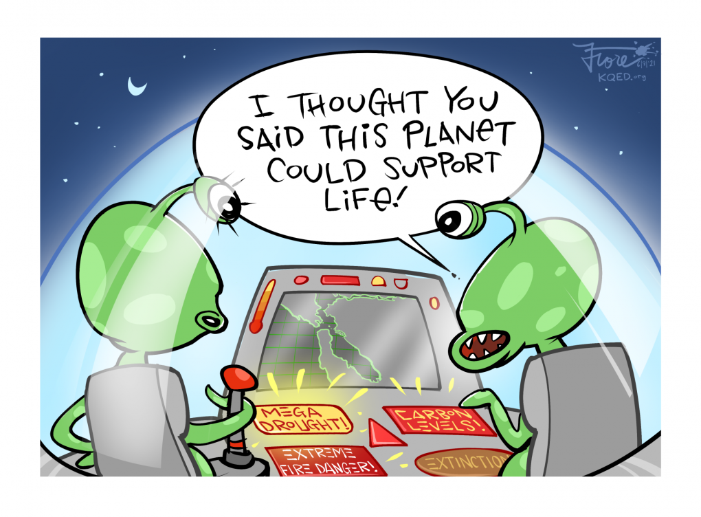 """A Mark Fiore cartoon showing aliens flying over the Bay Area with lights and warnings on their dashboard that read, """"mega drought, carbon levels and extreme fire danger,"""" as one alien says, """"I thought you said this planet could support life!"""""""