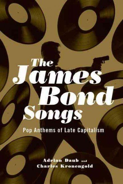 """The James Bond Songs: Pop Anthems of Late Capitalism"" by Adrian Daub and Charles Kronengold"