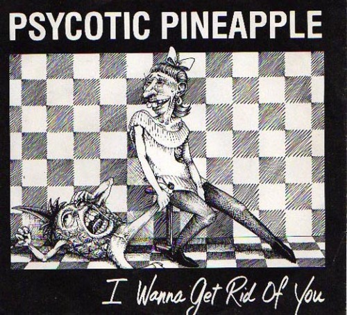 "Psycotic Pineapple, ""I Wanna Get Rid of You."""