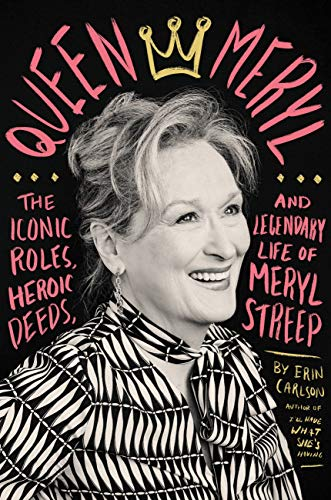 'Queen Meryl: The Iconic Roles, Heroic Deeds and Legendary Life of Meryl Streep' by Erin Carlson.