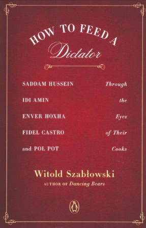 'How to Feed a Dictator: Saddam Hussein, Idi Amin, Enver Hoxha, Fidel Castro, and Pol Pot Through the Eyes of Their Cooks,' by Witold Szablowski.