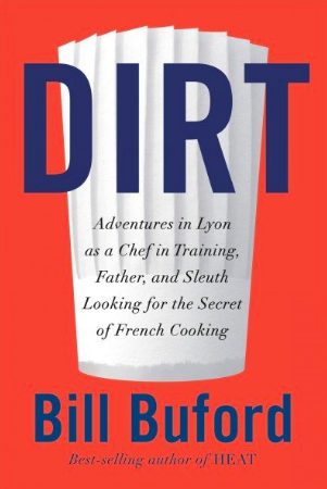 'Dirt: Adventures in Lyon as a Chef in Training, Father, and Sleuth Looking for the Origins of French Cooking,' by Bill Buford
