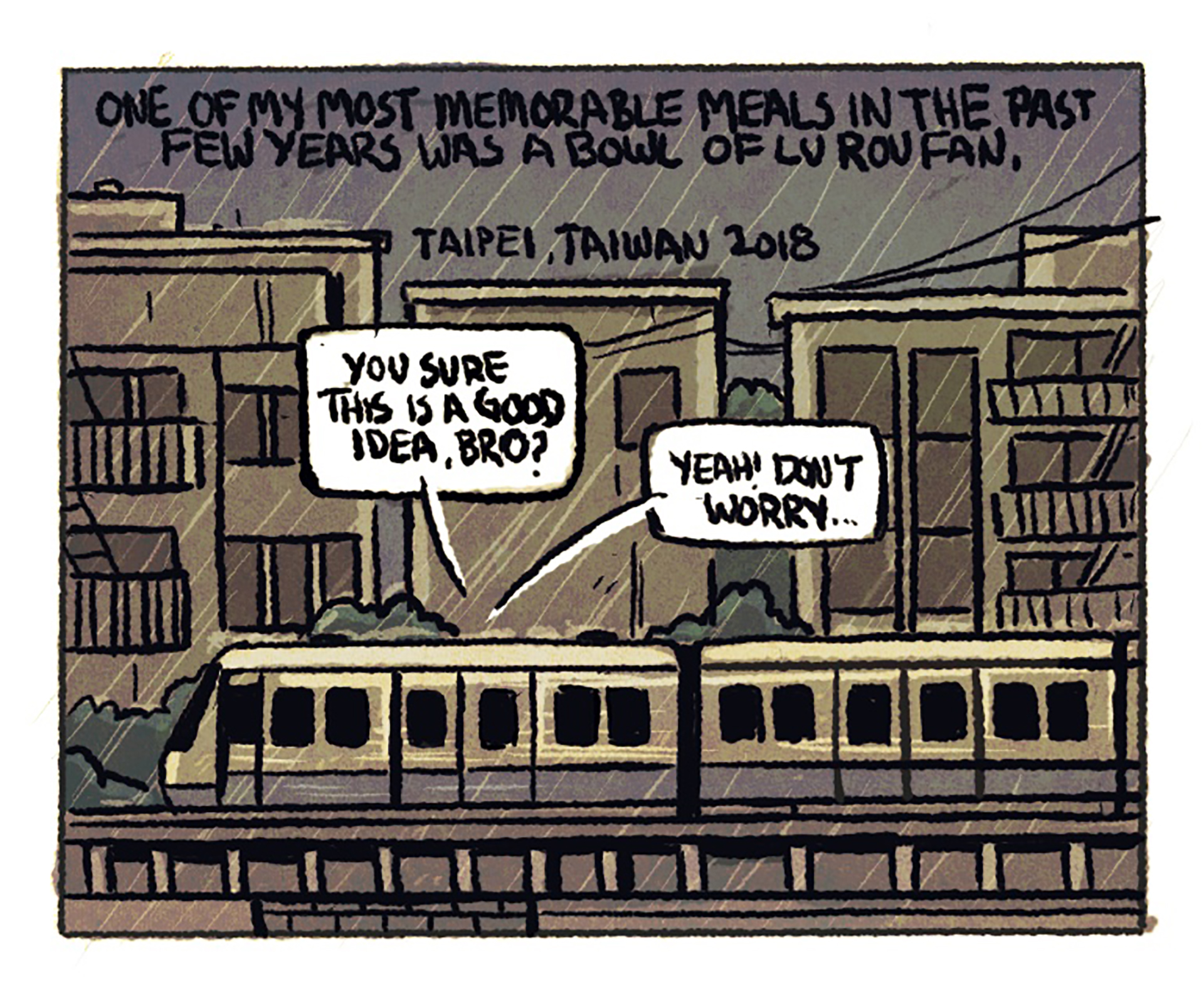 """A subway train is traveling above ground in the rain. The narration reads, """"One of my most memorable meals in the past few years was a bowl of lu rou fan; Taipei, Taiwan 2018."""" 1st speech bubble: """"You sure this is a good idea, bro?"""" 2nd speech bubble: """"Yeah! Don't worry..."""""""