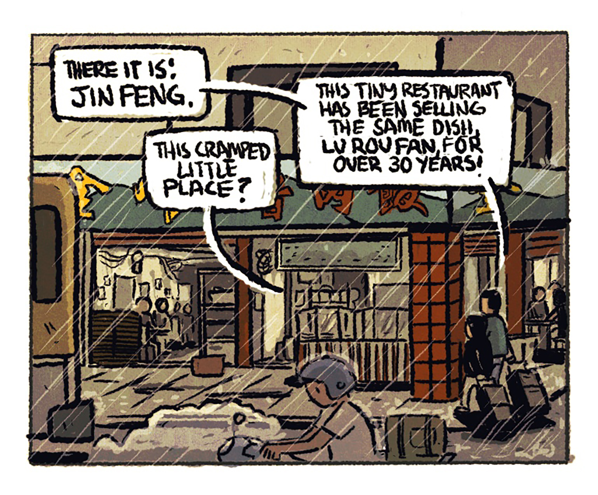"""The blue-and-green facade of a small restaurant that opens out onto the street; rain is coming down. 1st speech bubble: """"There it is! Jin Feng."""" 2nd speech bubble: """"This cramped little place?"""" 3rd speech bubble: """"This tiny restaurant has been selling the same dish, lu rou fan, for over 30 years!"""""""