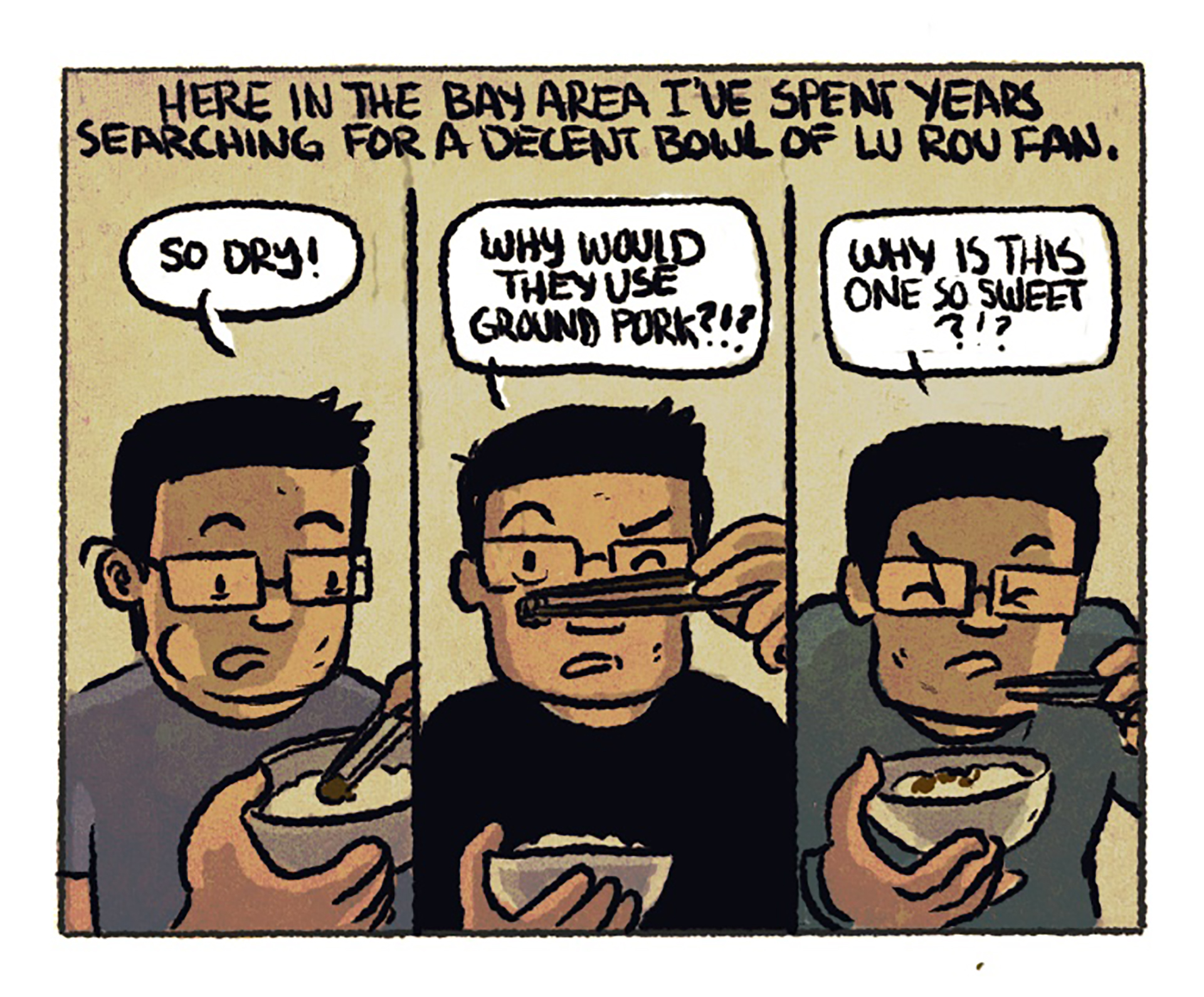 """Three side-by-side panels show Luke tasting different versions of lu rou fan with an irritated expression on his face. The narration reads: """"Here in the Bay Area I've spent years searching for a decent bowl of lu rou fan."""" Speech bubble #1: """"So dry!"""" Speech bubble #2: """"Why would they use ground pork?!?"""" Speech bubble #3: """"Why is this one so sweet?!!"""""""