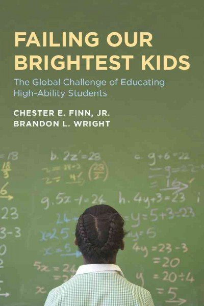 Failing Our Brightest Kids: The Global Challenge of Educating High-ability Students by  Chester E. Finn and Brandon L. Wright