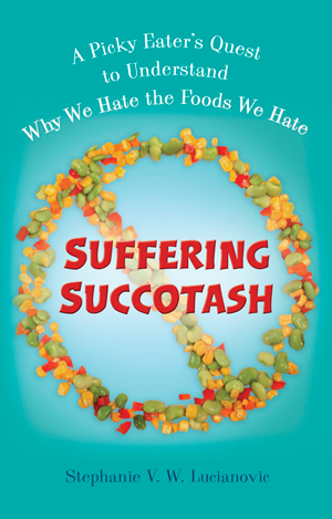 "Q & A with Stephanie V.W. Lucianovic, author of ""Suffering Succotash: A Picky Eater's Quest to Understand Why We Hate the Foods We Hate"""