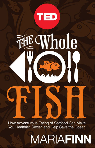 The Whole Fish: How Adventurous Eating of Seafood  Can Make You Healthier, Sexier, and Help Save the Ocean