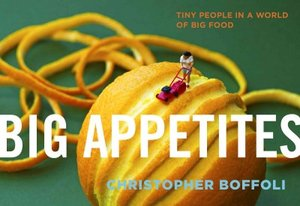 Big Appetites Tiny People in a World of Big Food by Christopher Boffoli