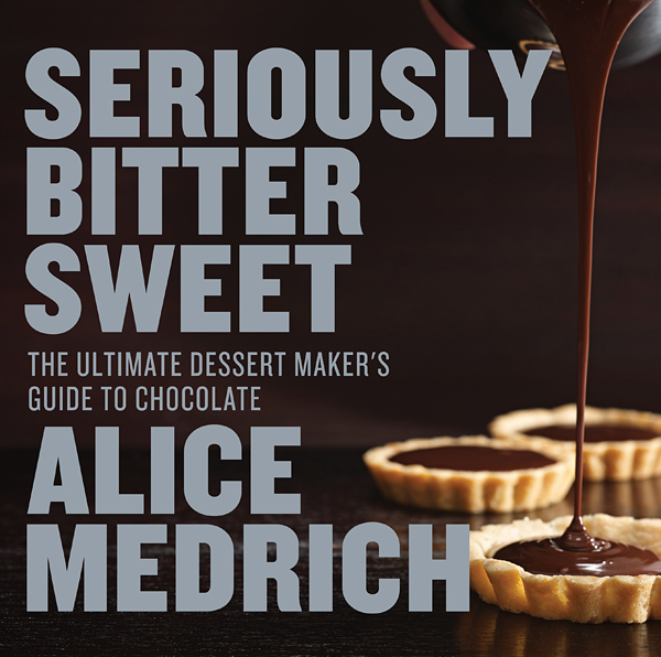 Seriously Bitter Sweet: The Ultimate Dessert Maker's Guide to Chocolate by Alice Medrich