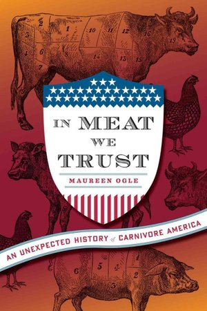 In Meat We Trust: An Unexpected History of Carnivore America. Author: Maureen Ogle