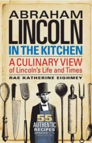 Abraham Lincoln in the Kitchen: A Culinary View of Lincoln's Life and Times by Rae Katherine Eighmey