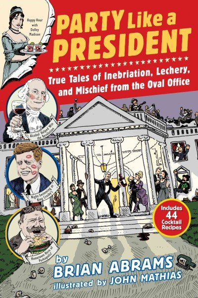 Party Like a President: True Tales of Inebriation, Lechery, and Mischief from the Oval Office. By John Mathias and Brian Abrams
