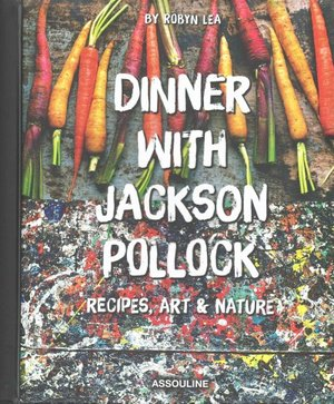 Dinner With Jackson Pollock Recipes, Art & Nature by Robyn Lea