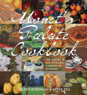 Monet's Palate Cookbook The Artist & His Kitchen Garden at Giverny by Aileen Bordman
