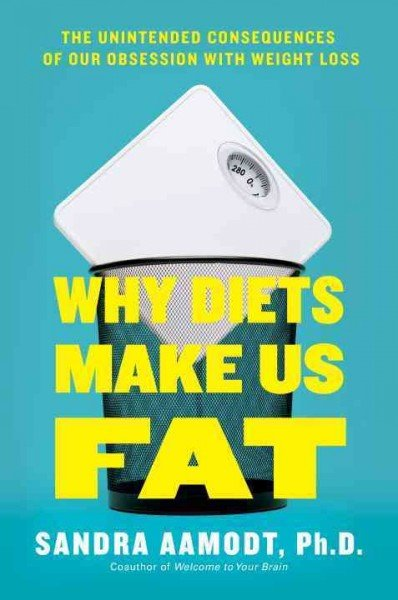 Why Diets Make Us Fat: The Unintended Consequences of Our Obsession With Weight Loss. by Sandra, Ph.D. Aamodt