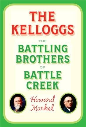 The Kelloggs The Battling Brothers of Battle Creek by Howard Markel