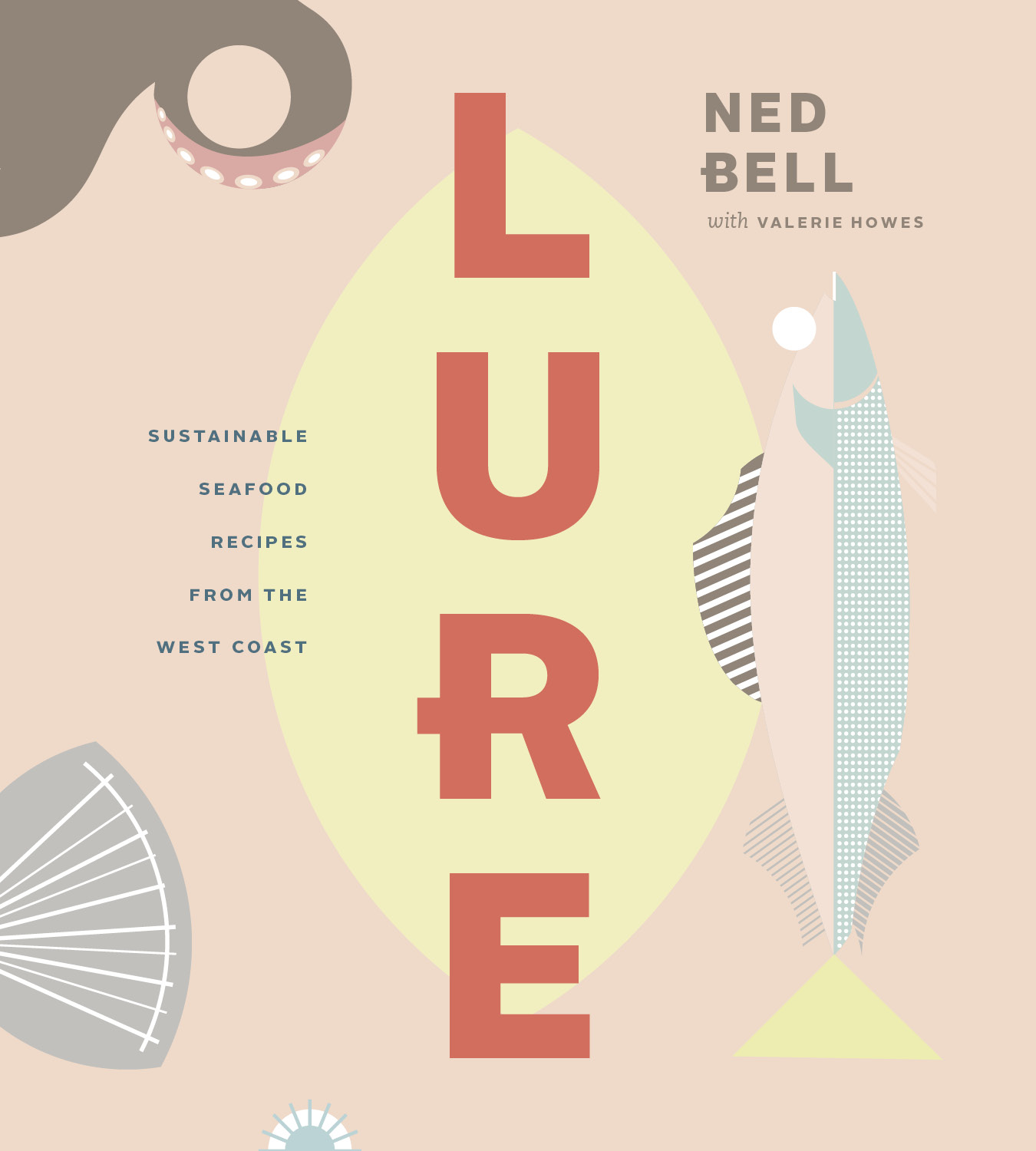 Lure: Sustainable Seafood Recipes From the West Coast. By Ned Bell with Valerie Howes